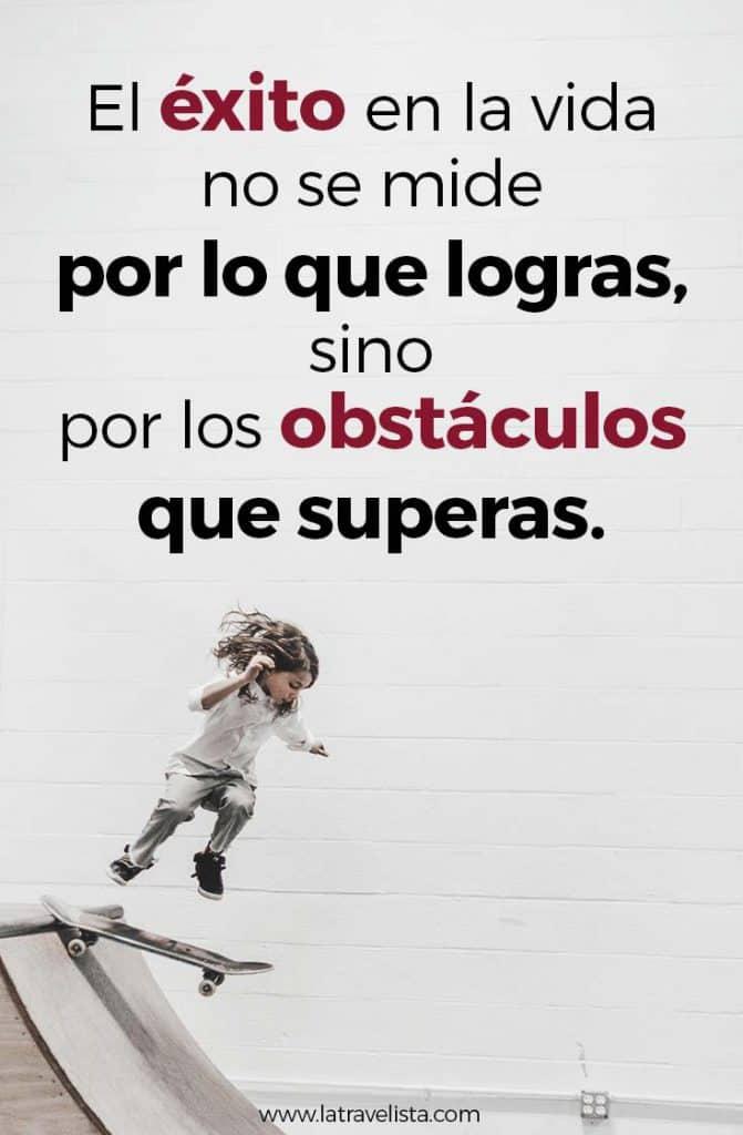 El éxito en la vida no se mide por lo que logras ,sino por los obstáculos que superas
