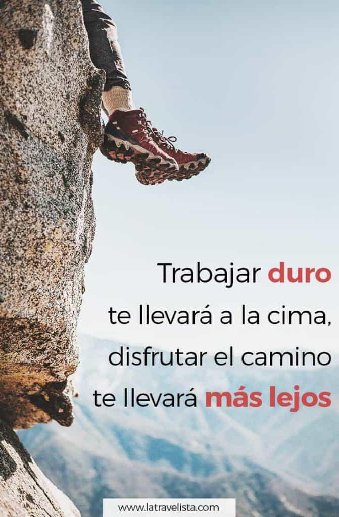 Trabajar duro te llevará a la cima, disfrutar el camino te llevará más lejos